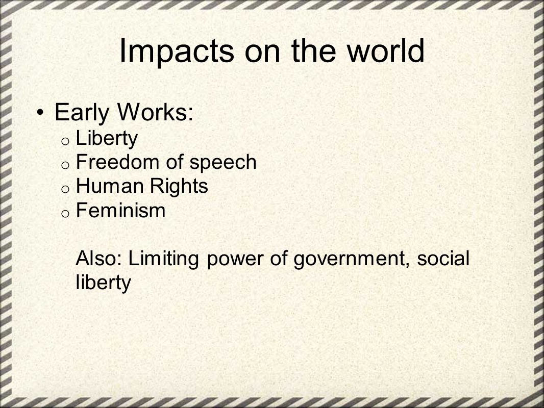Impacts on the world Early Works: o Liberty o Freedom of speech o Human Rights o Feminism Also: Limiting power of government, social liberty