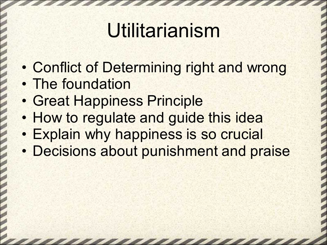 Utilitarianism Conflict of Determining right and wrong The foundation Great Happiness Principle How to regulate and guide this idea Explain why happin