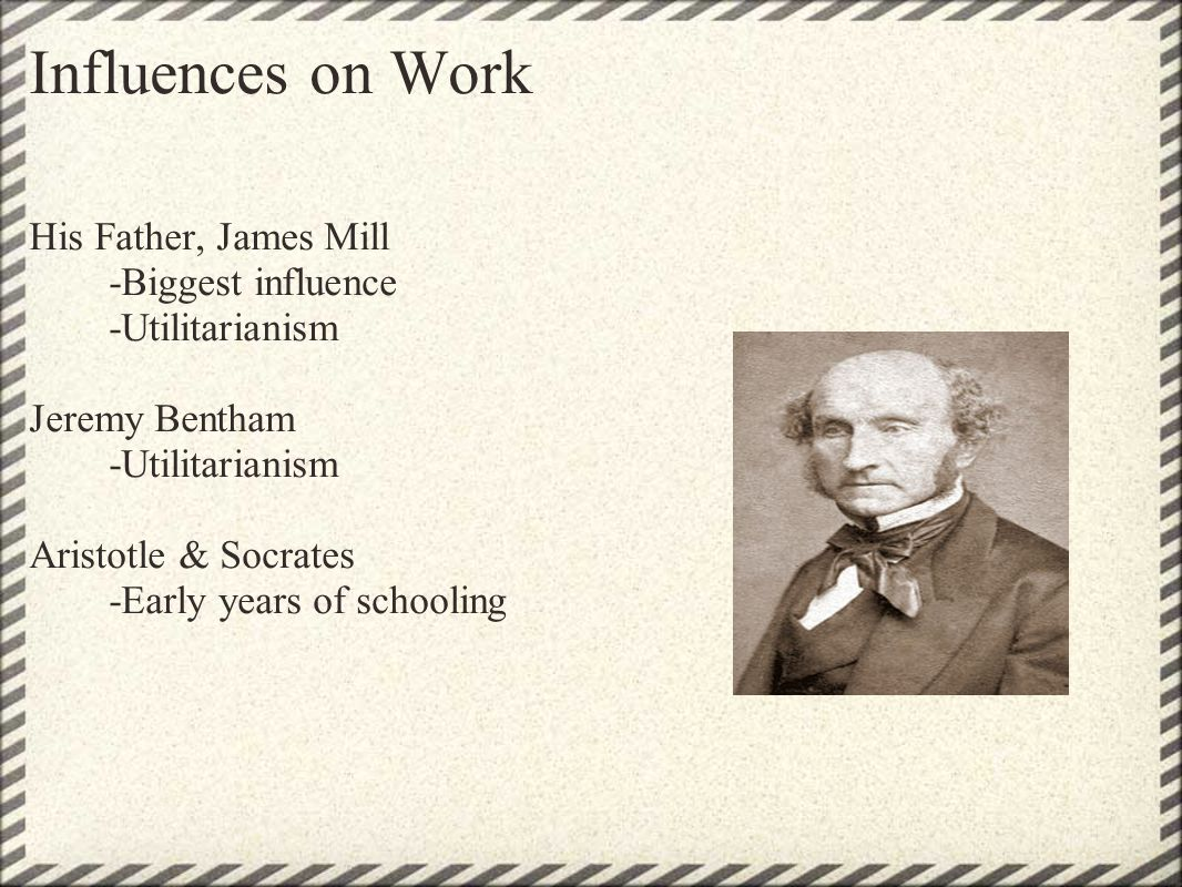 Influences on Work His Father, James Mill -Biggest influence -Utilitarianism Jeremy Bentham -Utilitarianism Aristotle & Socrates -Early years of schoo