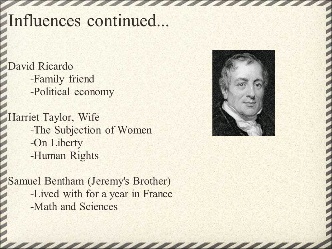 Influences continued... David Ricardo -Family friend -Political economy Harriet Taylor, Wife -The Subjection of Women -On Liberty -Human Rights Samuel