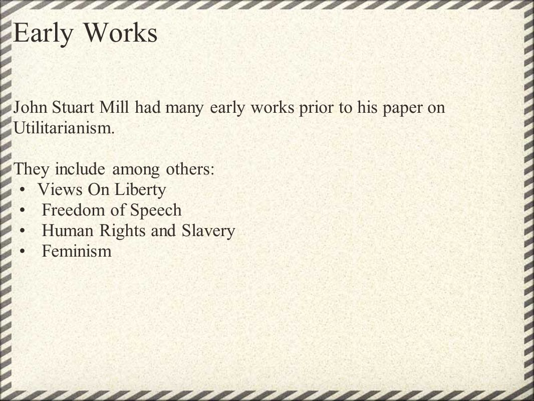 Early Works John Stuart Mill had many early works prior to his paper on Utilitarianism. They include among others: Views On Liberty Freedom of Speech