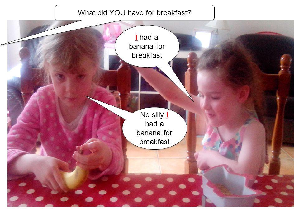 I had a banana for breakfast No silly I had a banana for breakfast What did YOU have for breakfast?