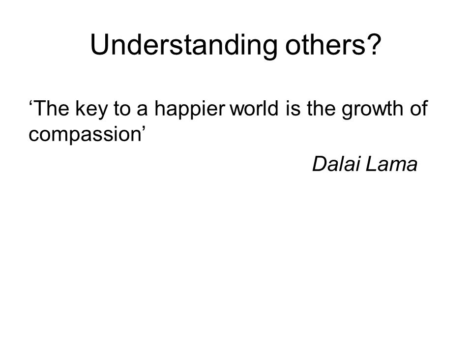'The key to a happier world is the growth of compassion' Dalai Lama Understanding others?