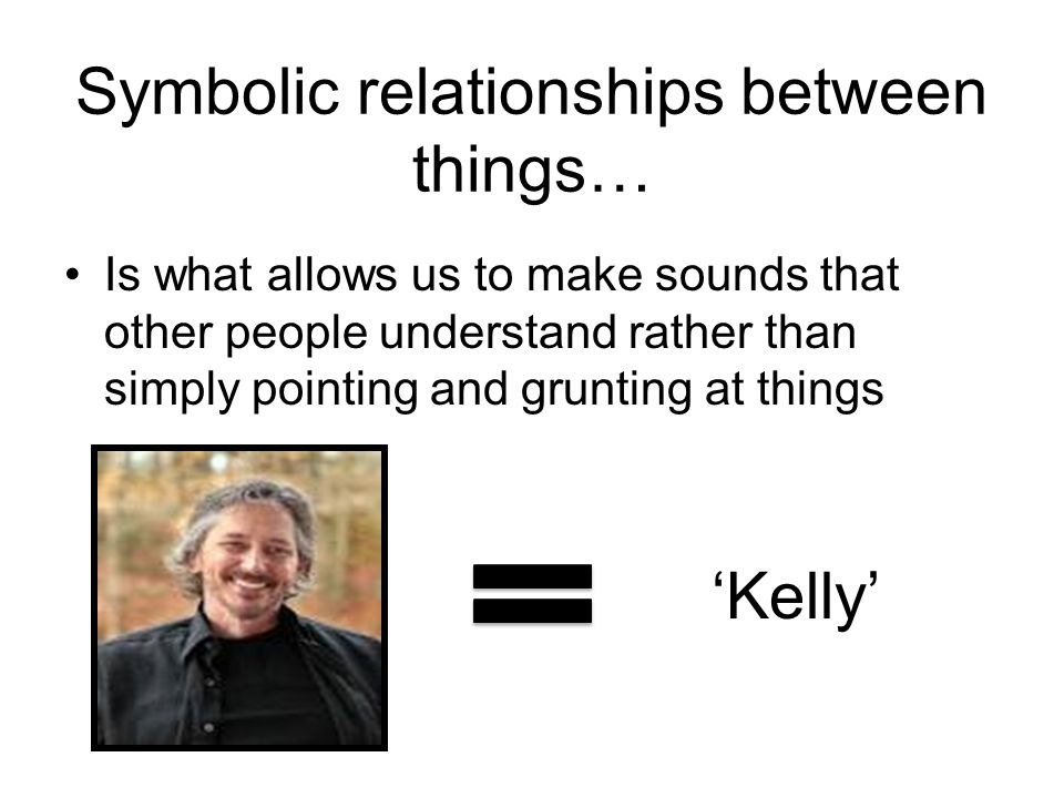 Symbolic relationships between things… Is what allows us to make sounds that other people understand rather than simply pointing and grunting at things 'HAT' 'Kelly'