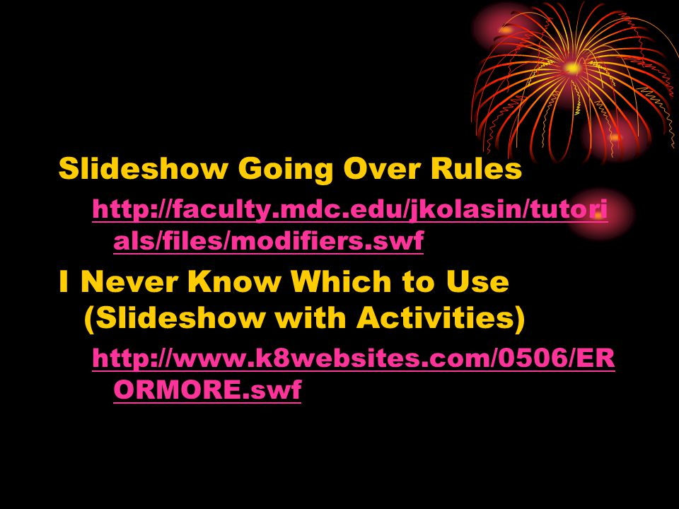 Slideshow Going Over Rules http://faculty.mdc.edu/jkolasin/tutori als/files/modifiers.swf I Never Know Which to Use (Slideshow with Activities) http://www.k8websites.com/0506/ER ORMORE.swf