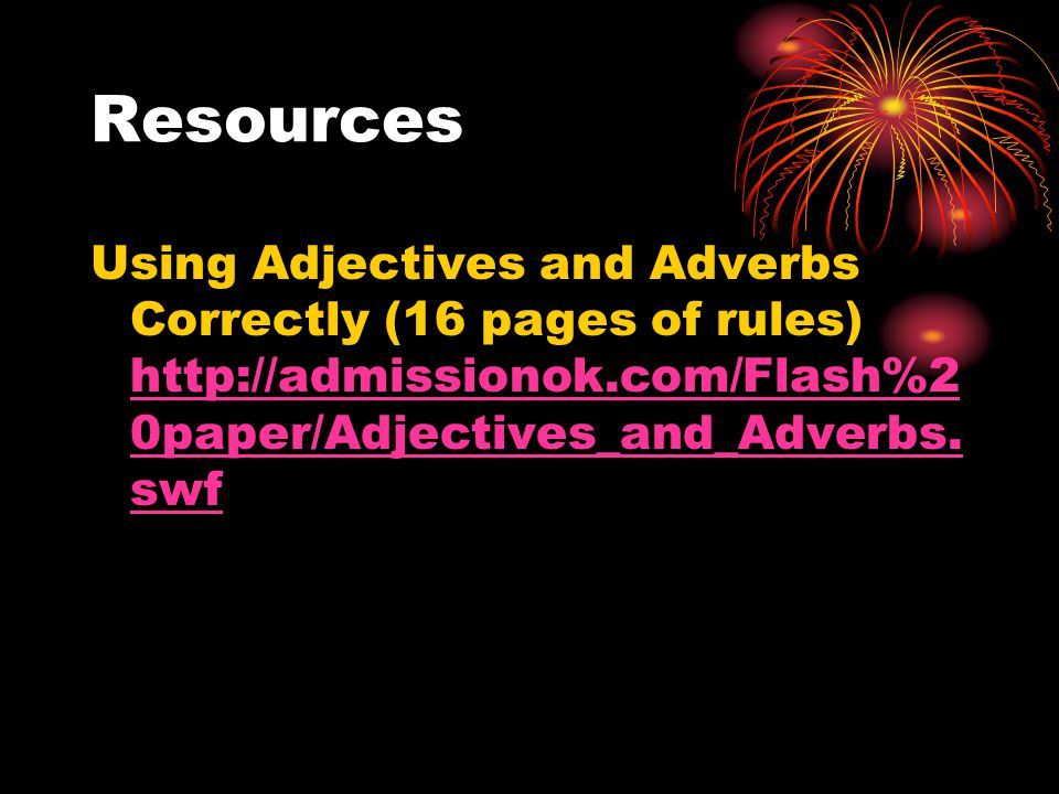 Resources Using Adjectives and Adverbs Correctly (16 pages of rules) http://admissionok.com/Flash%2 0paper/Adjectives_and_Adverbs.