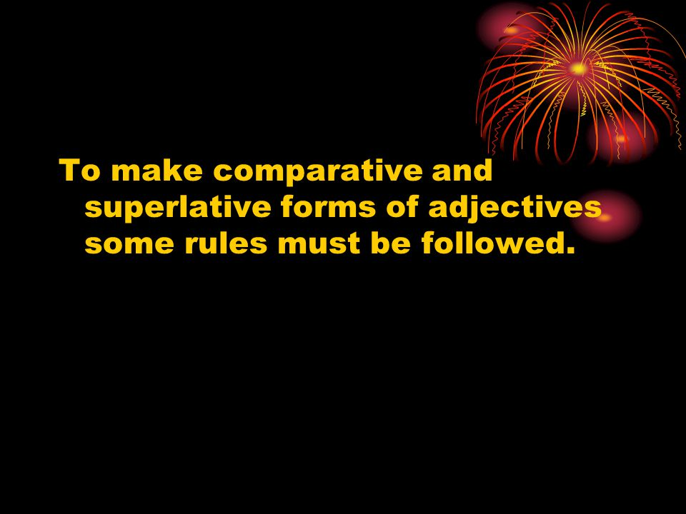 To make comparative and superlative forms of adjectives some rules must be followed.