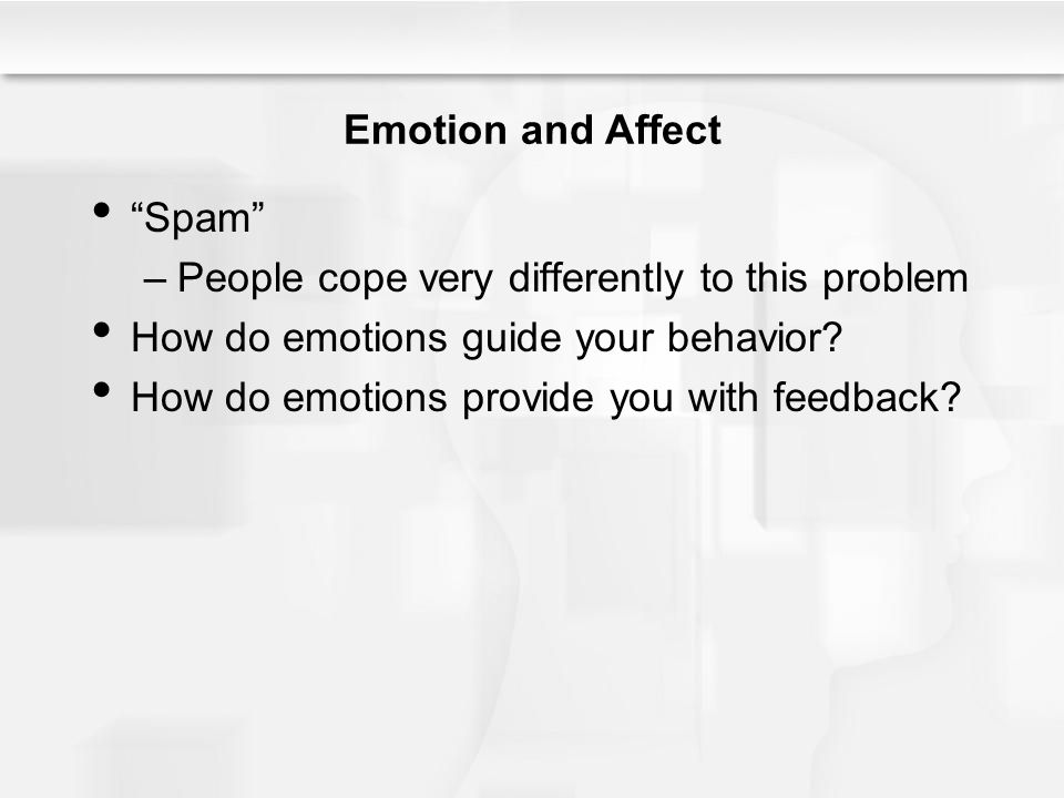 Emotion and Affect Spam –People cope very differently to this problem How do emotions guide your behavior.