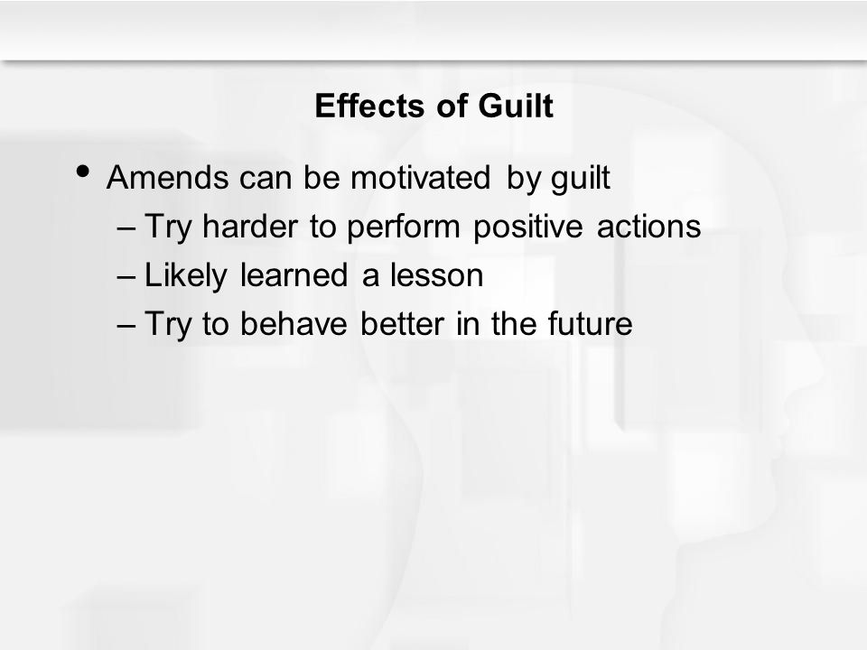 Effects of Guilt Amends can be motivated by guilt –Try harder to perform positive actions –Likely learned a lesson –Try to behave better in the future
