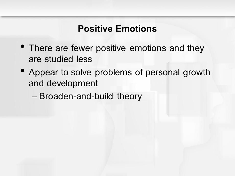 Positive Emotions There are fewer positive emotions and they are studied less Appear to solve problems of personal growth and development –Broaden-and-build theory