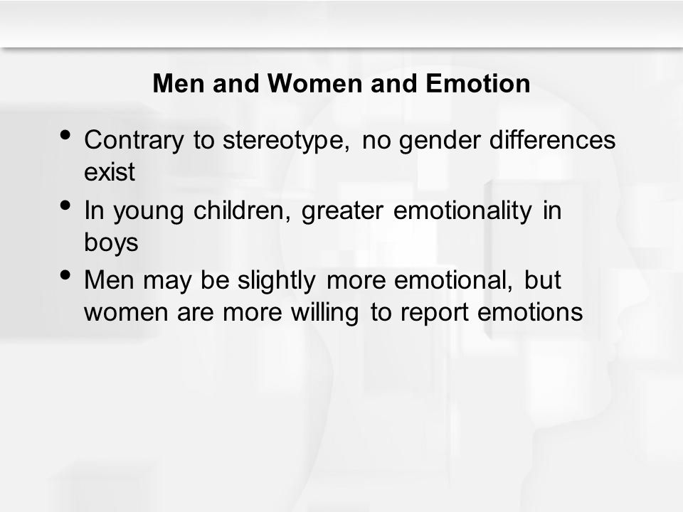 Men and Women and Emotion Contrary to stereotype, no gender differences exist In young children, greater emotionality in boys Men may be slightly more emotional, but women are more willing to report emotions