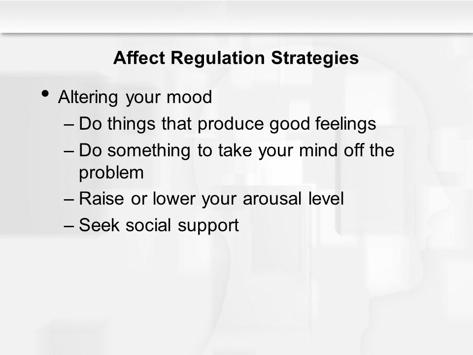 Affect Regulation Strategies Altering your mood –Do things that produce good feelings –Do something to take your mind off the problem –Raise or lower your arousal level –Seek social support