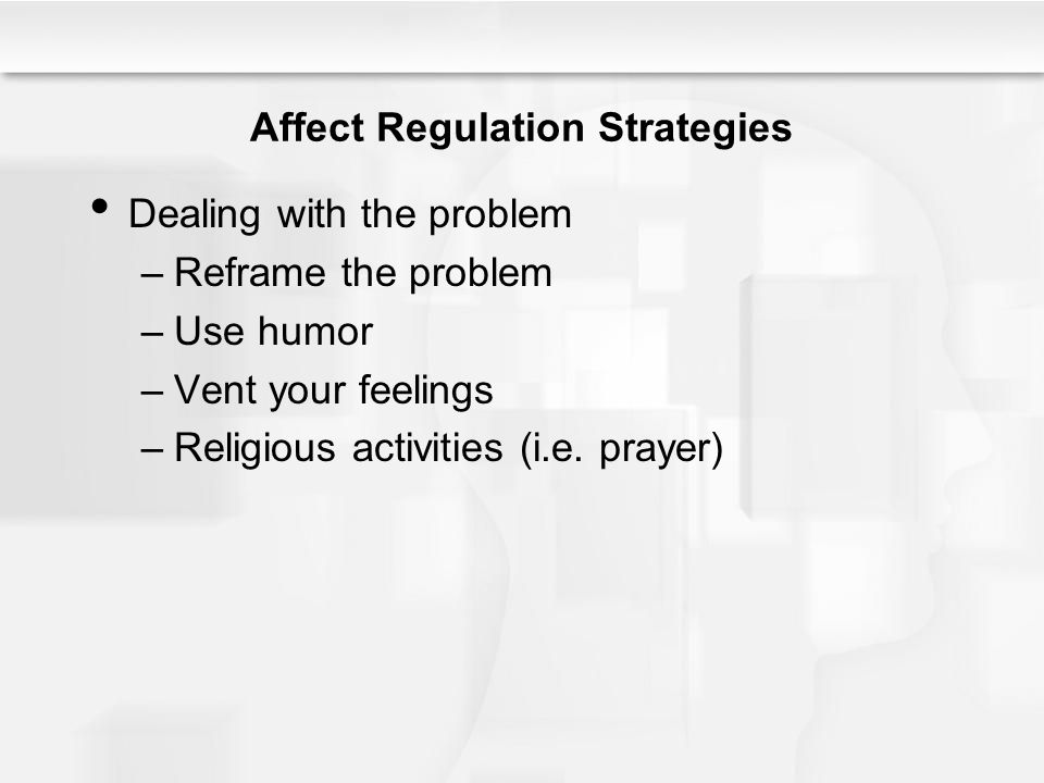 Affect Regulation Strategies Dealing with the problem –Reframe the problem –Use humor –Vent your feelings –Religious activities (i.e.