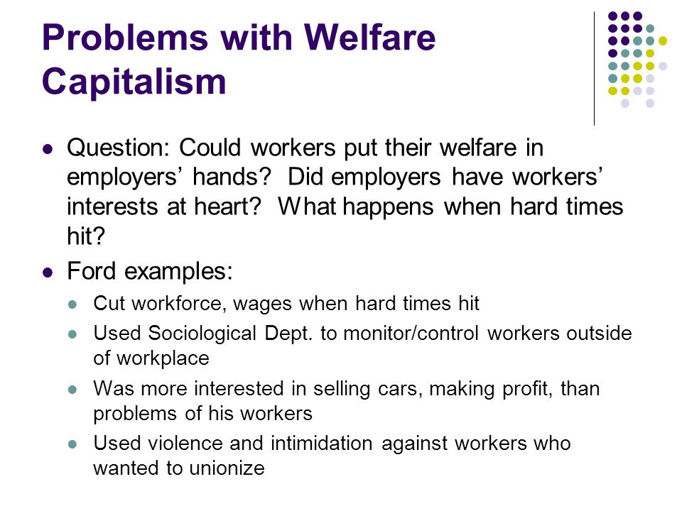 Problems with Welfare Capitalism Question: Could workers put their welfare in employers' hands? Did employers have workers' interests at heart? What h