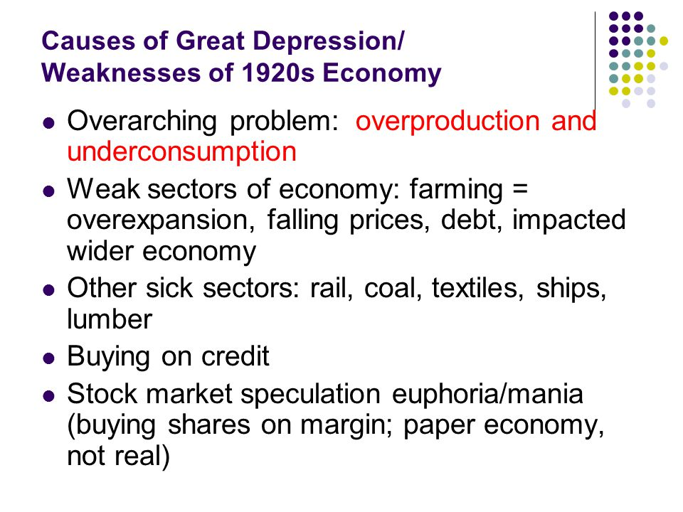 Causes of Great Depression/ Weaknesses of 1920s Economy Overarching problem: overproduction and underconsumption Weak sectors of economy: farming = ov