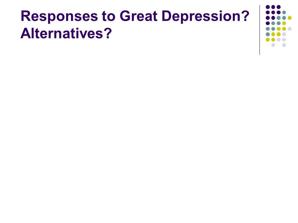 Responses to Great Depression? Alternatives?