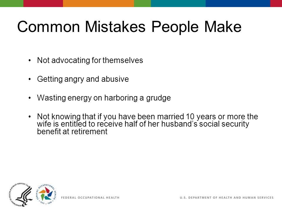 Common Mistakes People Make Not advocating for themselves Getting angry and abusive Wasting energy on harboring a grudge Not knowing that if you have been married 10 years or more the wife is entitled to receive half of her husband's social security benefit at retirement