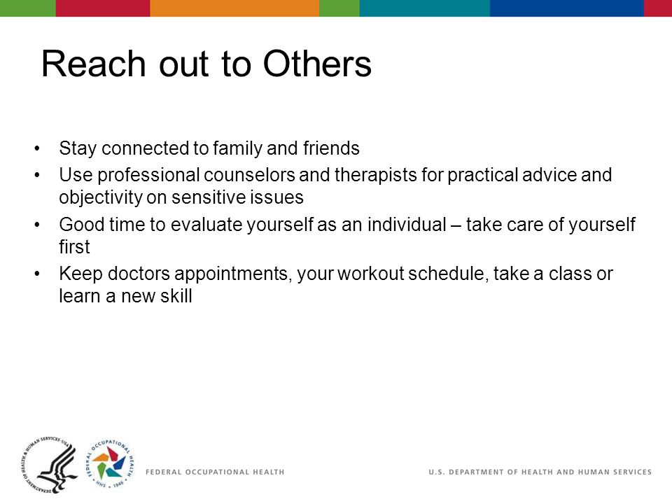 Reach out to Others Stay connected to family and friends Use professional counselors and therapists for practical advice and objectivity on sensitive issues Good time to evaluate yourself as an individual – take care of yourself first Keep doctors appointments, your workout schedule, take a class or learn a new skill