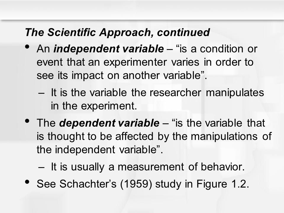 The Scientific Approach, continued An independent variable – is a condition or event that an experimenter varies in order to see its impact on another variable .