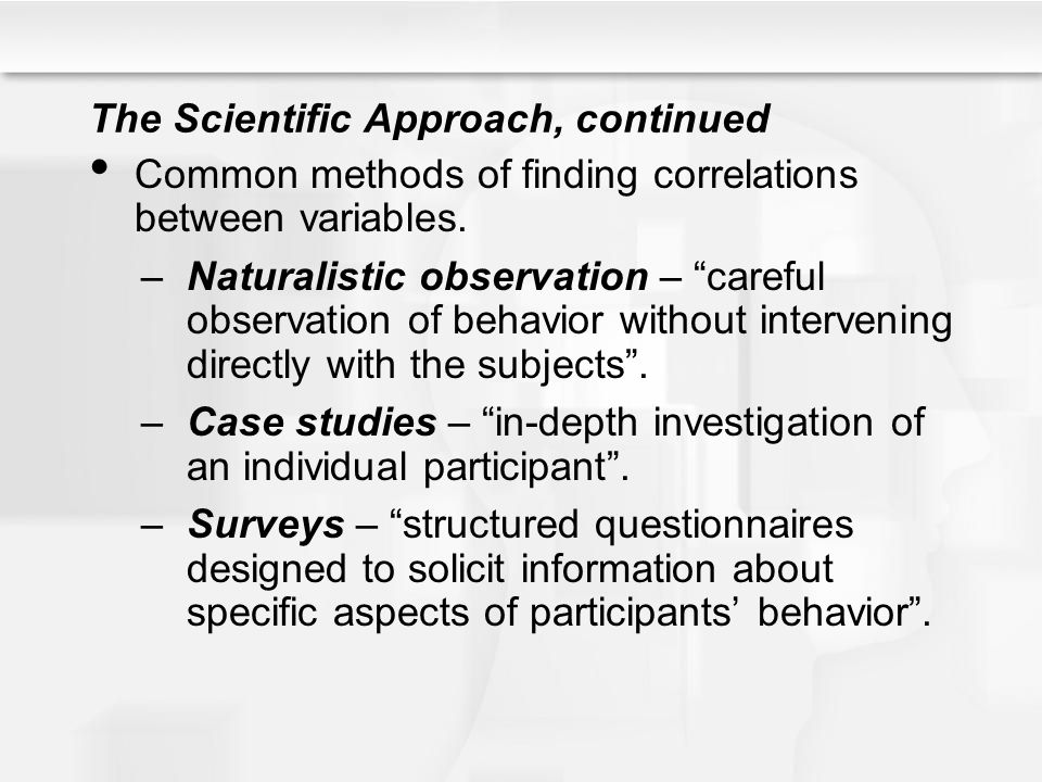 The Scientific Approach, continued Common methods of finding correlations between variables.