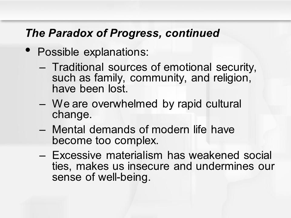 The Paradox of Progress, continued Possible explanations: –Traditional sources of emotional security, such as family, community, and religion, have been lost.