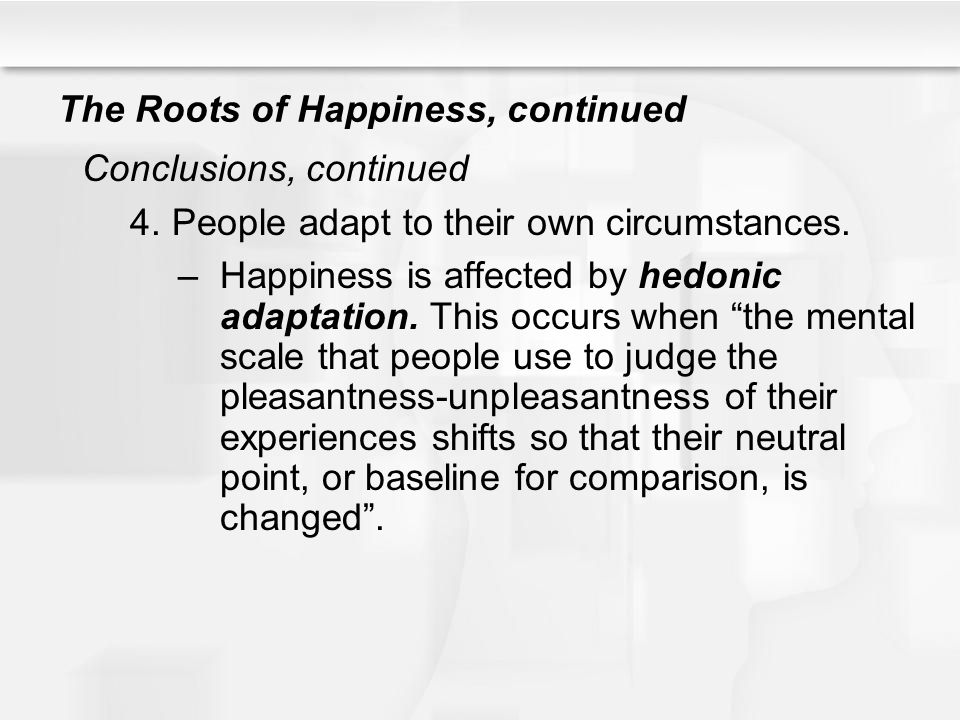The Roots of Happiness, continued Conclusions, continued 4.People adapt to their own circumstances.