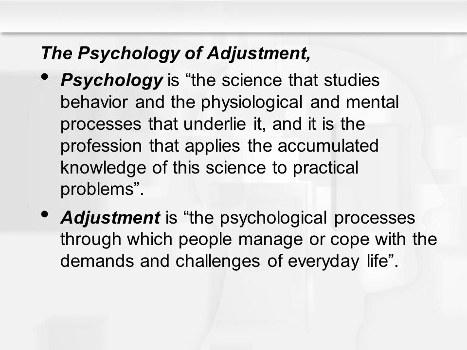 The Psychology of Adjustment, Psychology is the science that studies behavior and the physiological and mental processes that underlie it, and it is the profession that applies the accumulated knowledge of this science to practical problems .