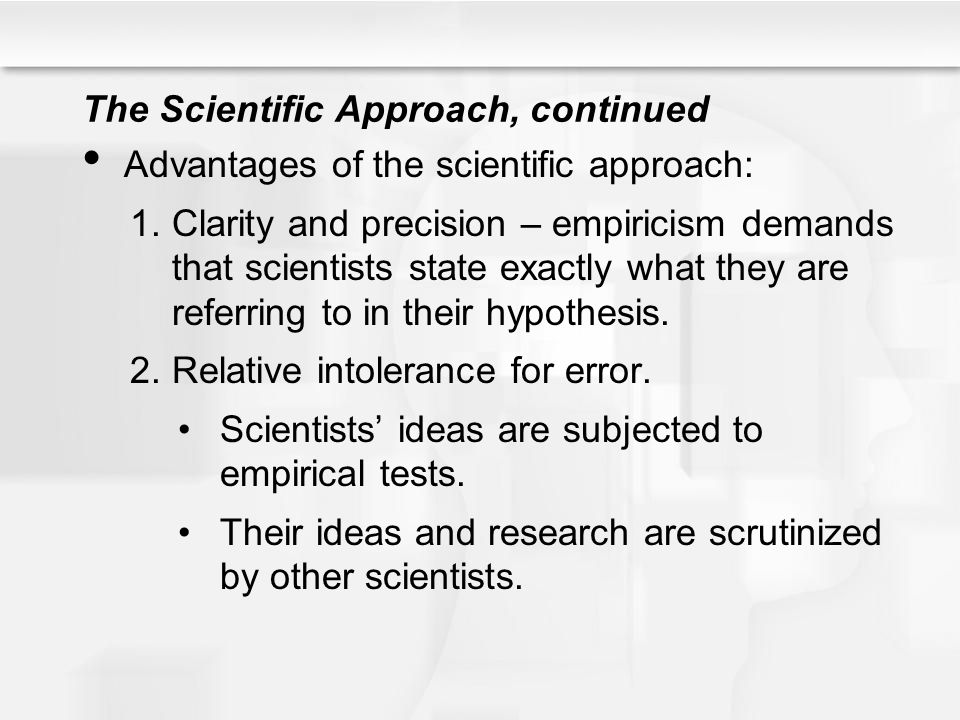 The Scientific Approach, continued Advantages of the scientific approach: 1.Clarity and precision – empiricism demands that scientists state exactly what they are referring to in their hypothesis.