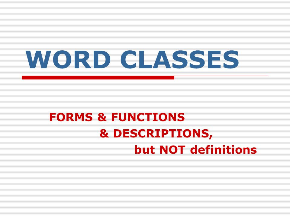WORD CLASSES FORMS & FUNCTIONS & DESCRIPTIONS, but NOT definitions