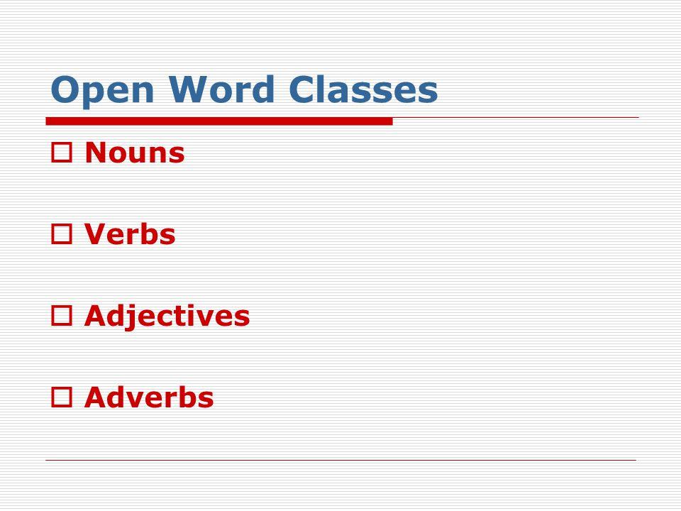 Open Word Classes  Nouns  Verbs  Adjectives  Adverbs