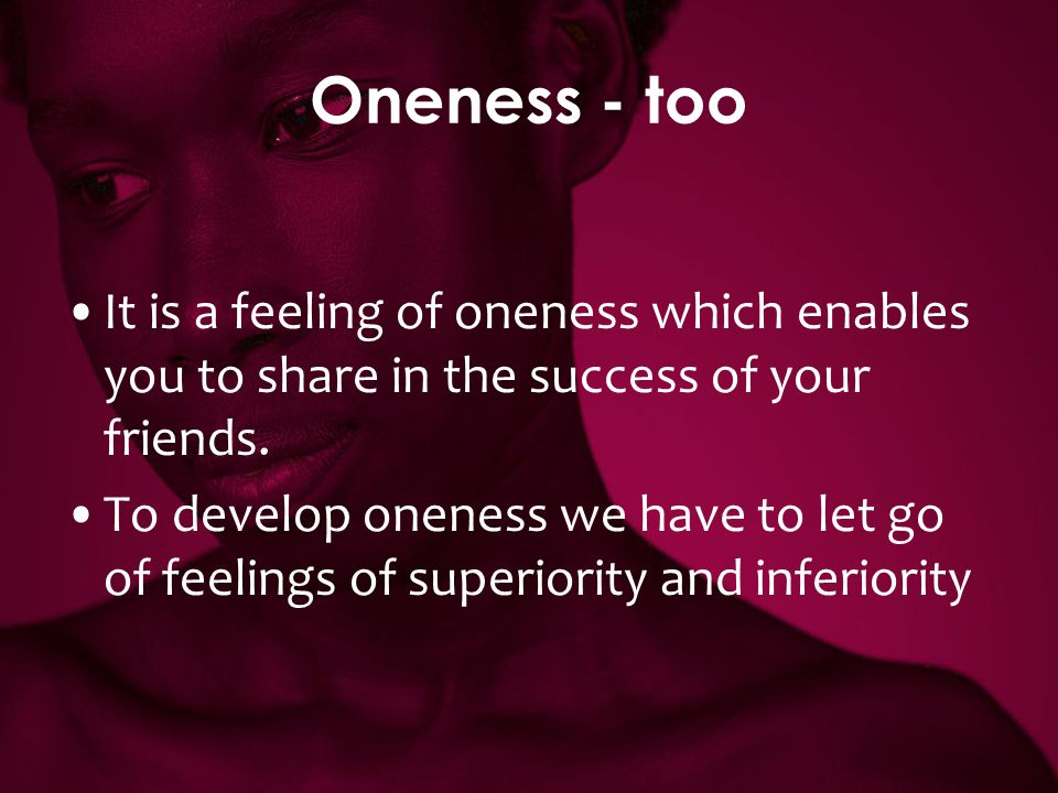 Oneness - too It is a feeling of oneness which enables you to share in the success of your friends. To develop oneness we have to let go of feelings o