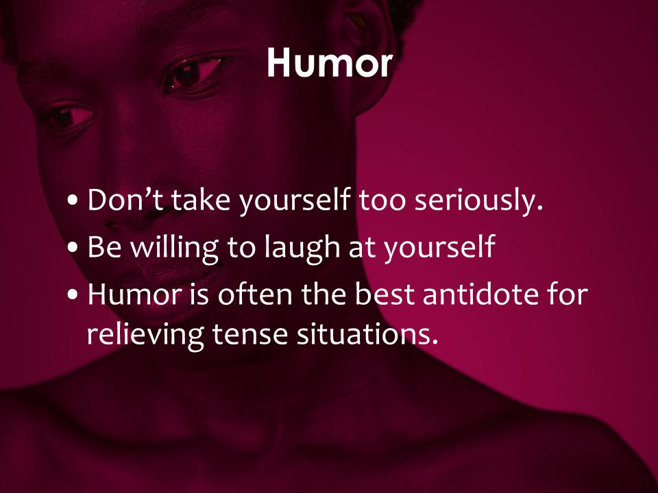 Humor Don't take yourself too seriously. Be willing to laugh at yourself Humor is often the best antidote for relieving tense situations.