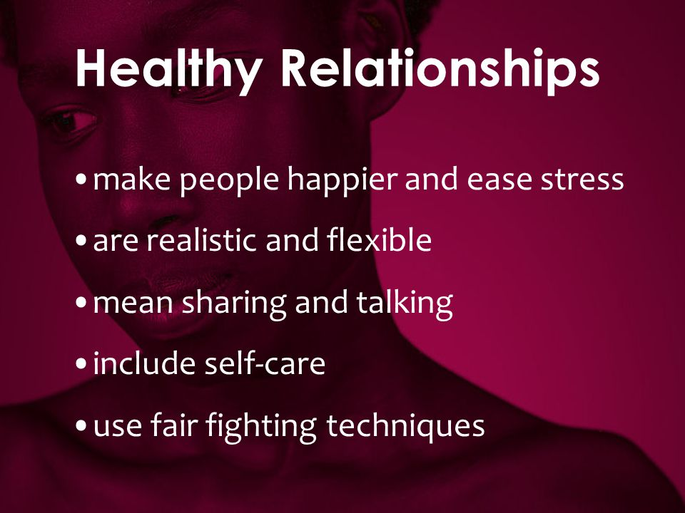 Healthy Relationships make people happier and ease stress are realistic and flexible mean sharing and talking include self-care use fair fighting tech