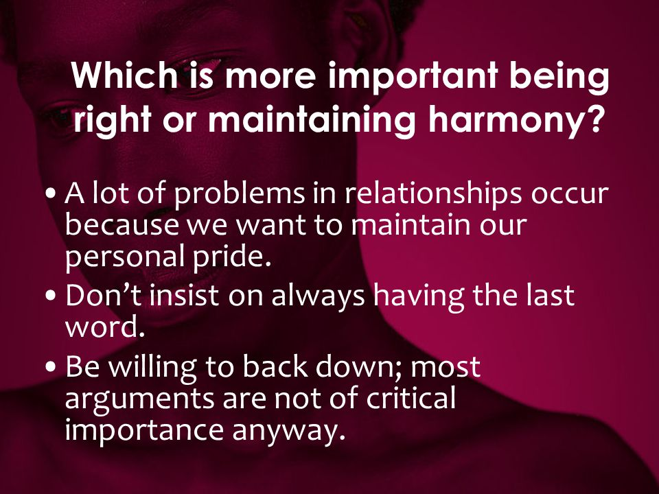 Which is more important being right or maintaining harmony? A lot of problems in relationships occur because we want to maintain our personal pride. D