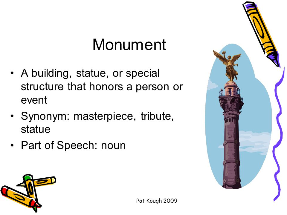 Pat Kough 2009 Monument A building, statue, or special structure that honors a person or event Synonym: masterpiece, tribute, statue Part of Speech: noun