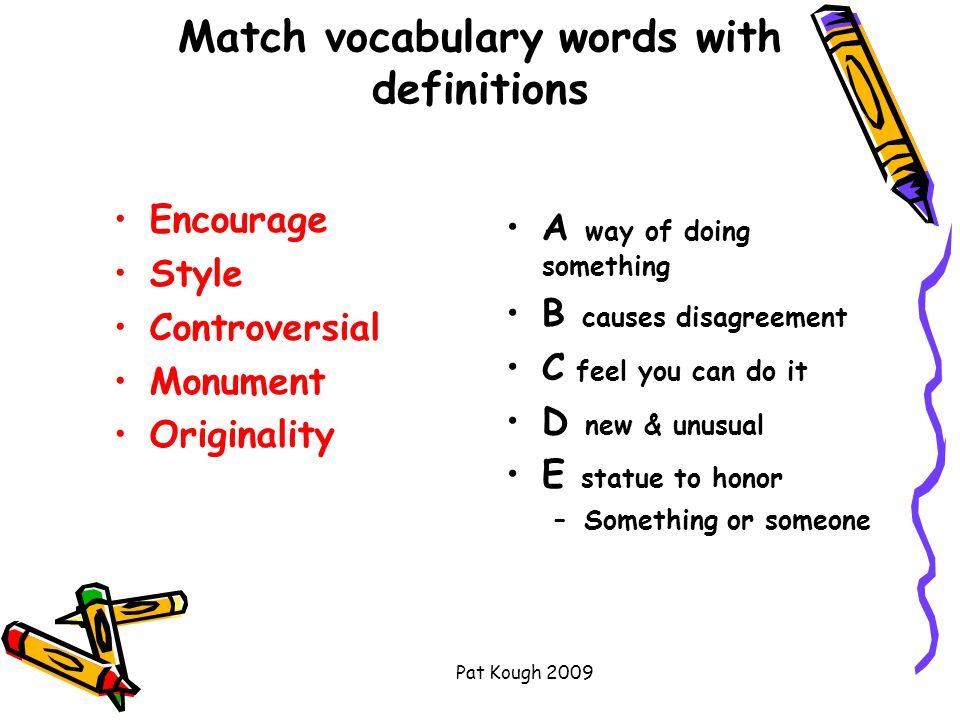Pat Kough 2009 Match vocabulary words with definitions Encourage Style Controversial Monument Originality A way of doing something B causes disagreement C feel you can do it D new & unusual E statue to honor –Something or someone