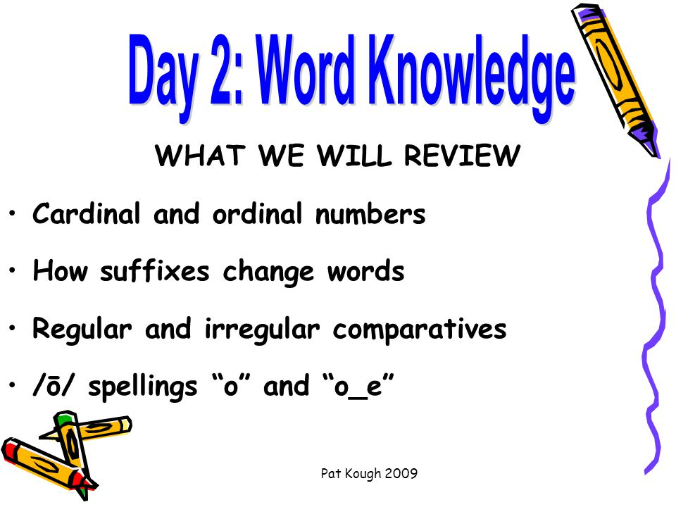 Pat Kough 2009 WHAT WE WILL REVIEW Cardinal and ordinal numbers How suffixes change words Regular and irregular comparatives /ō/ spellings o and o_e