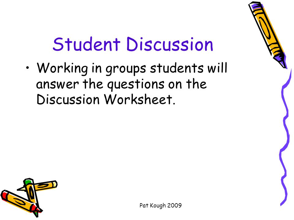 Pat Kough 2009 Student Discussion Working in groups students will answer the questions on the Discussion Worksheet.