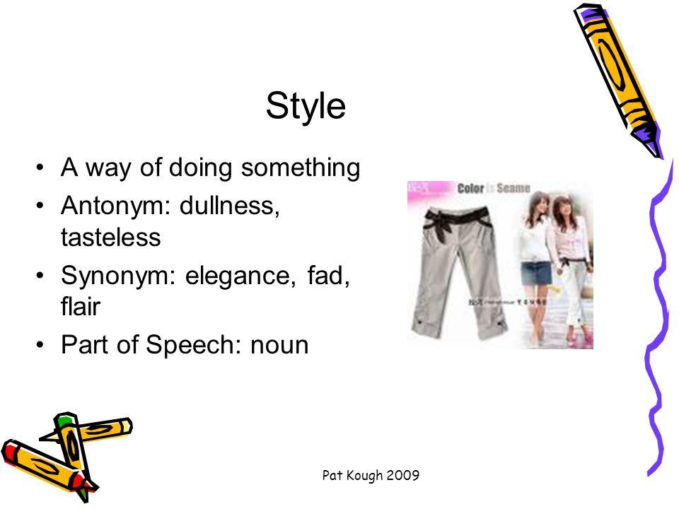 Pat Kough 2009 Style A way of doing something Antonym: dullness, tasteless Synonym: elegance, fad, flair Part of Speech: noun