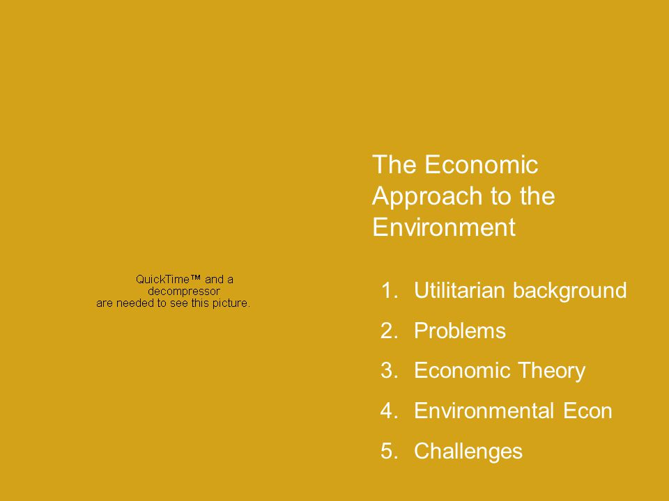 The Economic Approach to the Environment 1.Utilitarian background 2.Problems 3.Economic Theory 4.Environmental Econ 5.Challenges