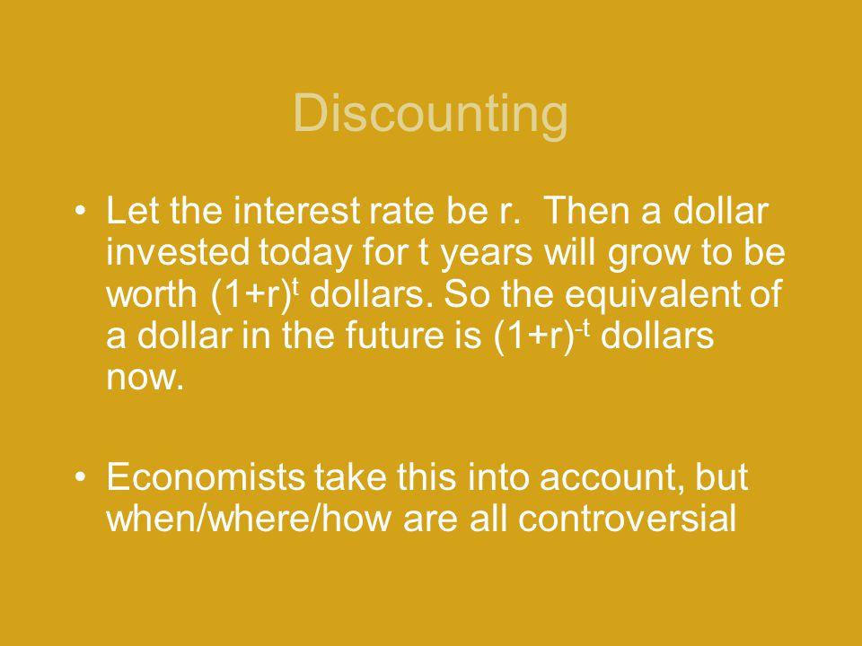 Discounting Let the interest rate be r. Then a dollar invested today for t years will grow to be worth (1+r) t dollars. So the equivalent of a dollar