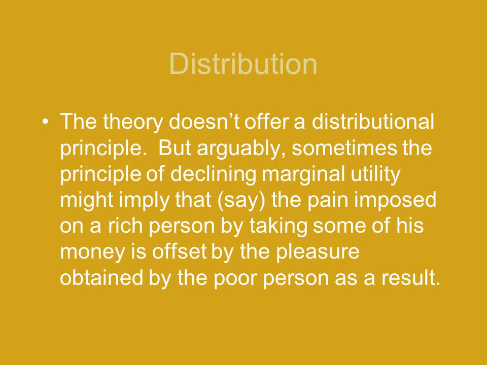 Distribution The theory doesn't offer a distributional principle. But arguably, sometimes the principle of declining marginal utility might imply that