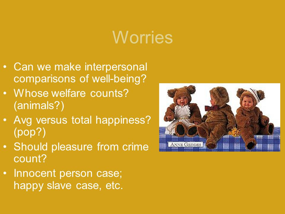Worries Can we make interpersonal comparisons of well-being? Whose welfare counts? (animals?) Avg versus total happiness? (pop?) Should pleasure from