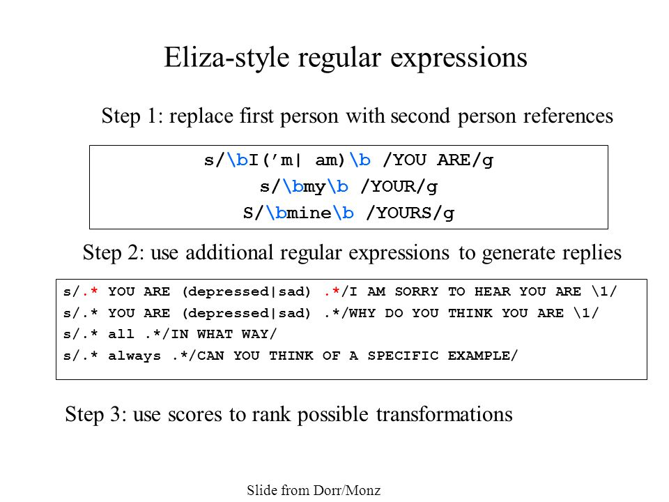 s/.* YOU ARE (depressed|sad).*/I AM SORRY TO HEAR YOU ARE \1/ s/.* YOU ARE (depressed|sad).*/WHY DO YOU THINK YOU ARE \1/ s/.* all.*/IN WHAT WAY/ s/.* always.*/CAN YOU THINK OF A SPECIFIC EXAMPLE/ Eliza-style regular expressions Step 1: replace first person with second person references s/\bI('m| am)\b /YOU ARE/g s/\bmy\b /YOUR/g S/\bmine\b /YOURS/g Step 2: use additional regular expressions to generate replies Step 3: use scores to rank possible transformations Slide from Dorr/Monz