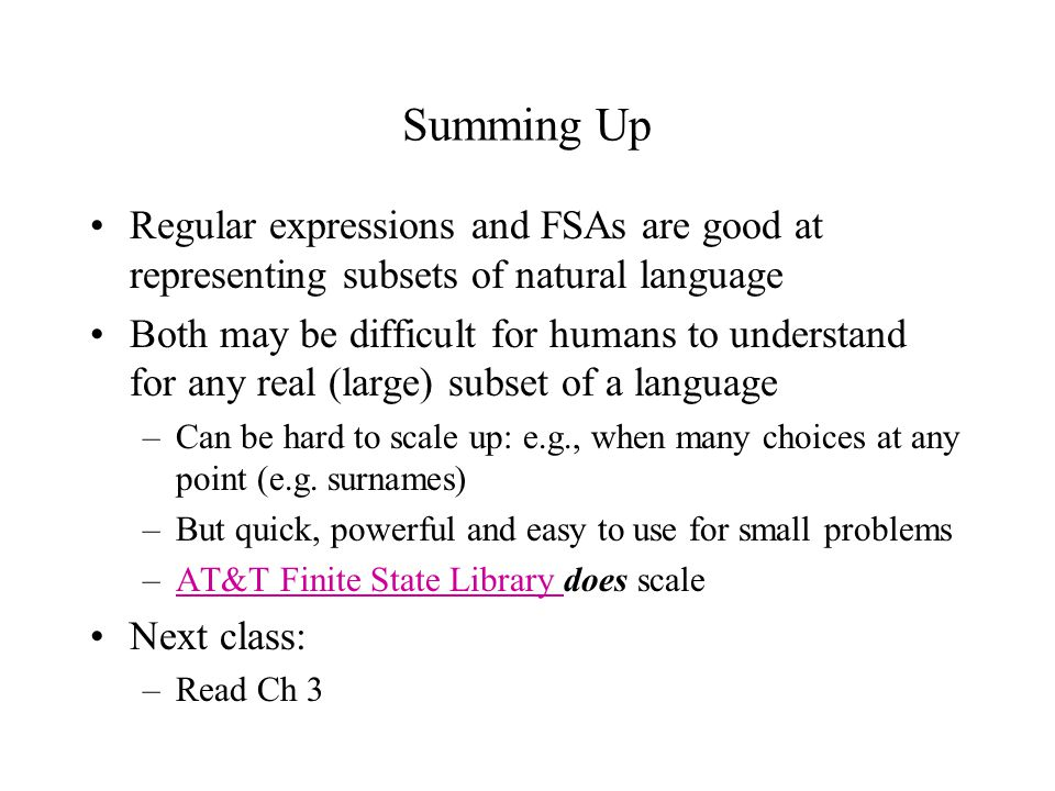 Summing Up Regular expressions and FSAs are good at representing subsets of natural language Both may be difficult for humans to understand for any real (large) subset of a language –Can be hard to scale up: e.g., when many choices at any point (e.g.