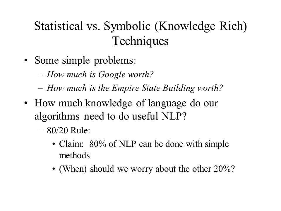 Statistical vs. Symbolic (Knowledge Rich) Techniques Some simple problems: –How much is Google worth? –How much is the Empire State Building worth? Ho