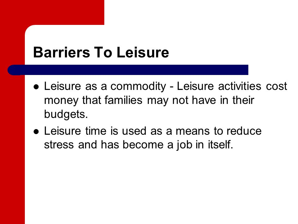 Barriers To Leisure Leisure as a commodity - Leisure activities cost money that families may not have in their budgets.