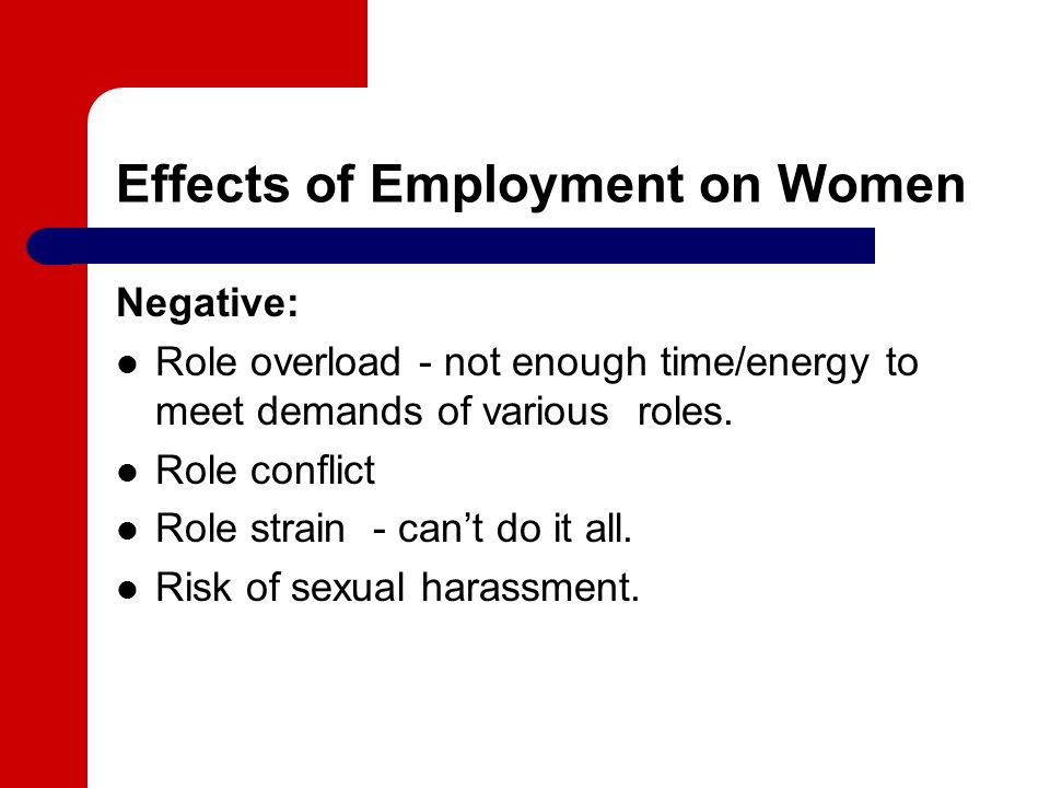 Effects of Employment on Women Negative: Role overload - not enough time/energy to meet demands of various roles.