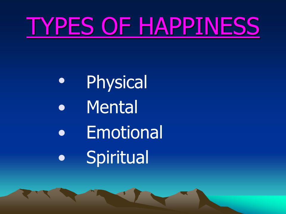 TYPES OF HAPPINESS Physical Mental Emotional Spiritual