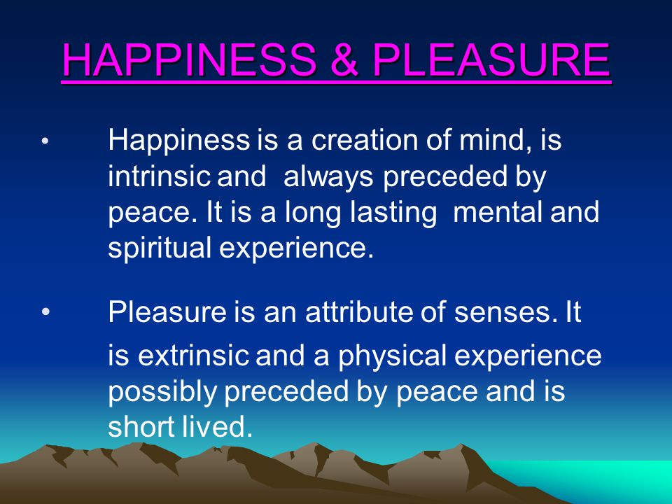 HAPPINESS & PLEASURE Happiness is a creation of mind, is intrinsic and always preceded by peace.